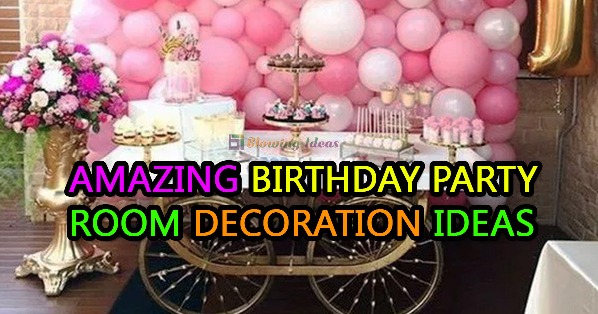 Amazing Birthday Party Room Decoration Ideas Blowing